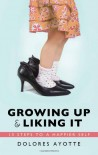 Growing Up & Liking It: 13 Steps to a Happier Self - Dolores Ayotte