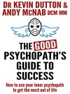 The Good Psychopath's Guide To Success: How to use your inner psychopath to get the most out of life - Andy McNab, Dr Kevin Dutton