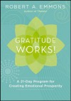 Gratitude Works!: A 21-Day Program for Creating Emotional Prosperity - Robert A. Emmons