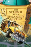 The School for the Insanely Gifted - Dan Elish