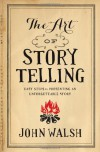 The Art of Storytelling: Easy Steps to Presenting an Unforgettable Story - John D. Walsh