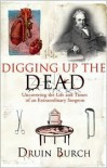 Digging Up the Dead: Uncovering the Life and Times of an Extraordinary Surgeon - Druin Burch