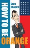 How To Be Orange - Greg Shapiro