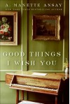 Good Things I Wish You - A. Manette Ansay