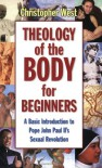 Theology of the Body for Beginners: A Basic Introduction to Pope John Paul II's Sexual Revolution - Christopher West