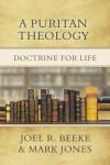 A Puritan Theology: Doctrine for Life - Joel R. Beeke, Mark   Jones