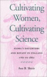 Cultivating Women, Cultivating Science: Flora's Daughters and Botany in England, 1760 to 1860 - Ann B. Shteir