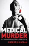 Medical Murder: Disturbing Cases of Doctors Who Kill - Robert M. Kaplan