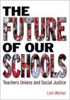 The Future of Our Schools: Teachers Unions and Social Justice - Lois Weiner