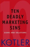 Ten Deadly Marketing Sins: Signs and Solutions - Philip Kotler