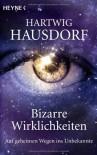 Bizarre Wirklichkeiten: Auf geheimen Wegen ins Unbekannte - Hartwig Hausdorf