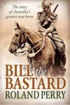 Bill the Bastard: The Story Of Australia's Greatest War Horse - Roland Perry
