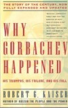 Why Gorbachev Happened: His Triumphs and His Failure with a New Afterward - Robert G. Kaiser