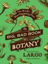 The Big, Bad Book of Botany: The World's Most Fascinating Flora - Michael Largo