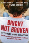 Bright Not Broken: Gifted Kids, ADHD, and Autism - Diane M. Kennedy, Rebecca S. Banks, Temple Grandin