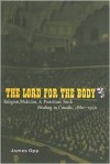 The Lord for the Body: Religion, Medicine, and Protestant Faith Healing in Canada, 1880-1930 - James Opp