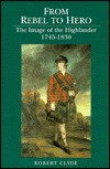 From Rebel To Hero: The Image Of The Highlander, 1745 1830 - Robert Clyde