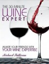 The 30 minute Wine Expert: Amaze your friends With Your Wine Experise - Michael      Sullivan