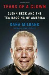 Tears of a Clown: Glenn Beck and the Tea Bagging of America - Dana Milbank