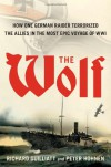 The Wolf: The German Raider That Terrorized the Southern Seas During World War I in an Epic Voyage of Destruction and Gallantry - Richard Guilliatt, Peter Hohnen