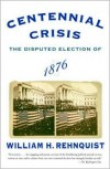 Centennial Crisis: The Disputed Election of 1876 - William H. Rehnquist
