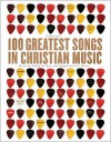 100 Greatest Songs in Christian Music: The Stories Behind the Music That Changed Our Lives Forever - CCM