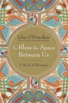 To Bless the Space Between Us: A Book of Blessings - John O'Donohue