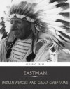 Indian Heroes and Great Chieftains - Charles a. Eastman