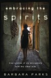 Embracing the Spirits: True Stories of My Encounters with the Other Side - Barbara Parks