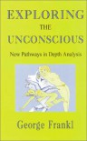 Exploring the Unconscious: New Pathways in Depth Analysis - George Frankl
