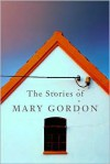 The Stories of Mary Gordon - Mary Gordon
