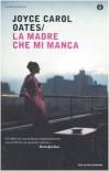 La madre che mi manca - Joyce Carol Oates, Annamaria Biavasco, Valentina Guani