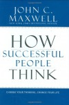 How Successful People Think: Change Your Thinking, Change Your Life - John C. Maxwell