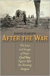 After the War: The Lives and Images of Major Civil War Figures After the Shooting Stopped - David Hardin