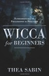 Wicca for Beginners: Fundamentals of Philosophy & Practice - Thea Sabin