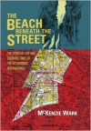 The Beach Beneath the Street: The Everyday Life and Glorious Times of the Situationist International - McKenzie Wark