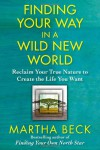 Finding Your Way in a Wild New World: Reclaim Your True Nature to Create the Life You Want - Martha N. Beck