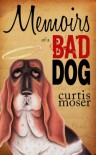 Memoirs of a Bad Dog - Curtis Moser