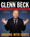 Arguing with Idiots: How to Stop Small Minds and Big Government - Glenn Beck;Kevin Balfe