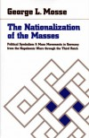 The Nationalization of the Masses : Political Symbolism and Mass Movements in Germany, from the Napoleonic Wars Through the Thrird Reich - George L. Mosse