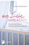 Aus Liebe loslassen - Das kurze Leben meines kleinen Sohnes - Monica Wesolowska, Thomas Bertram (Übers.)
