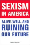 Sexism in America: Alive, Well, and Ruining Our Future - Barbara J. Berg
