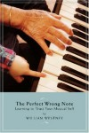 Perfect Wrong Note - Learning to Trust Your Musical Self - William Westney