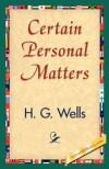 Certain Personal Matters - G Wells H G Wells;H G Wells