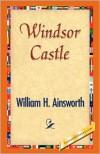 Windsor Castle - William H. Ainsworth