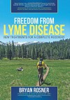 Freedom From Lyme Disease: New Treatments for a Complete Recovery - Bryan Rosner