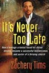 It's Never Too Late: How a teenage criminal found his divine destiny and became a successful millionaire and pastor of a thriving church - Zachery Tims
