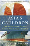 Asia's Cauldron: The South China Sea and the End of a Stable Pacific - Robert D Kaplan