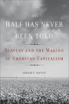 The Half Has Never Been Told: Slavery and the Making of American Capitalism - Baptist Edward