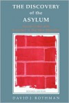 The Discovery of the Asylum: Social Order and Disorder in the New Republic - David J. Rothman